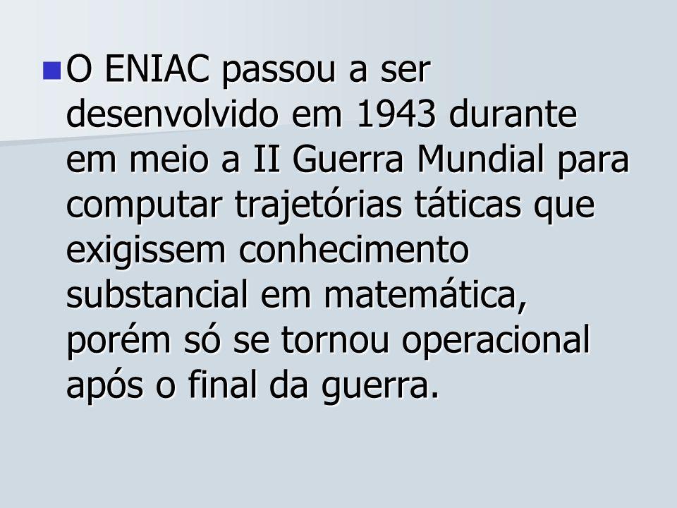O ENIAC passou a ser desenvolvido em 1943 durante em meio a II Guerra Mundial para computar trajetórias táticas que exigissem conhecimento substancial