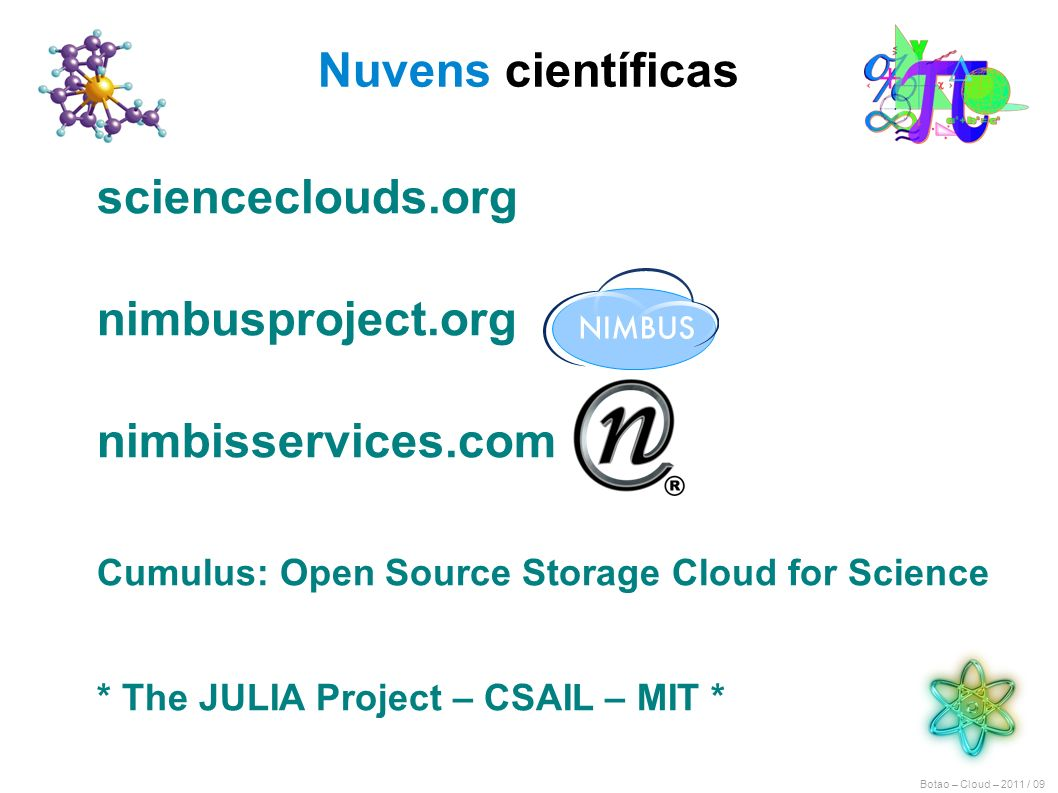 Botao – Cloud – 2011 / 09 Nuvens científicas scienceclouds.org nimbusproject.org nimbisservices.com Cumulus: Open Source Storage Cloud for Science * The JULIA Project – CSAIL – MIT *