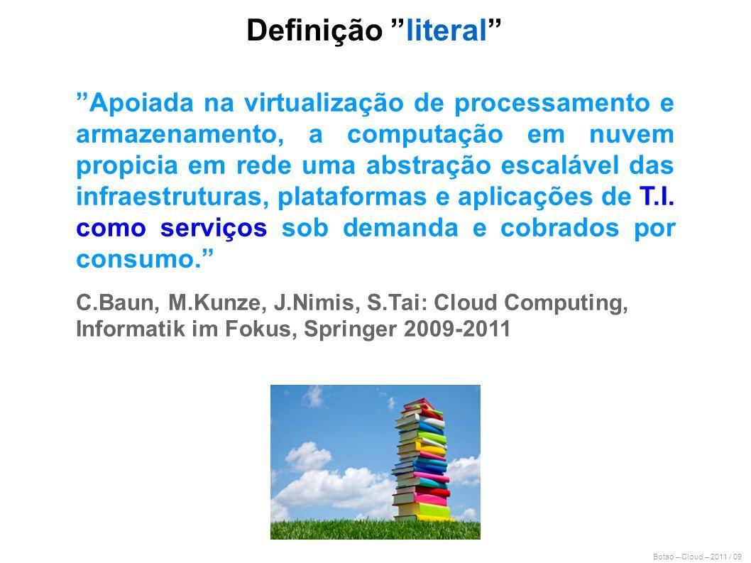 Botao – Cloud – 2011 / 09 Definição literal Apoiada na virtualização de processamento e armazenamento, a computação em nuvem propicia em rede uma abst