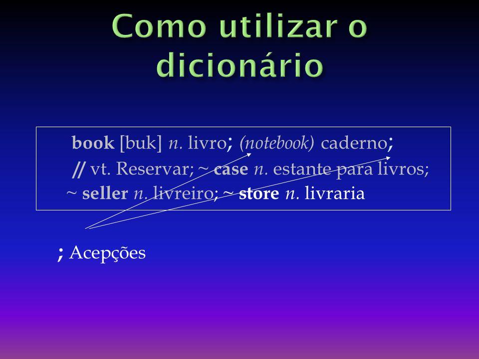 book [buk] n.livro ; (notebook) caderno ; // vt. Reservar; ~ case n.