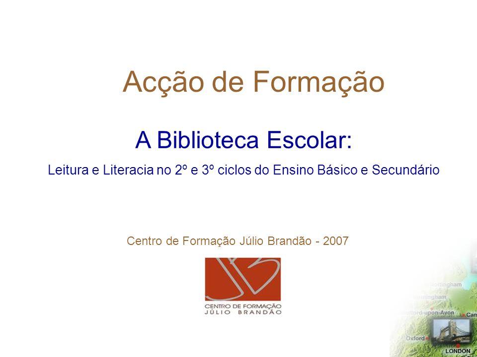 Acção de Formação A Biblioteca Escolar: Leitura e Literacia no 2º e 3º ciclos do Ensino Básico e Secundário Centro de Formação Júlio Brandão - 2007