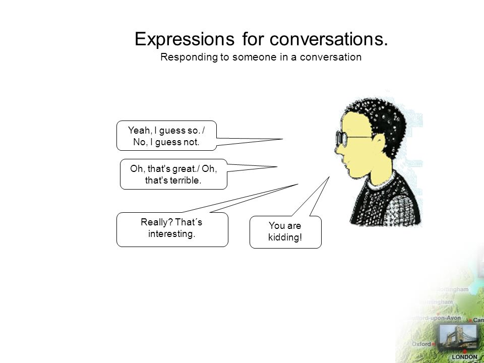 Expressions for conversations. Responding to someone in a conversation Yeah, I guess so. / No, I guess not. Oh, that's great./ Oh, that's terrible. Re