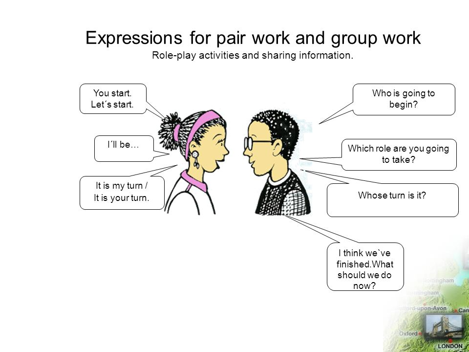 Expressions for pair work and group work Role-play activities and sharing information. Who is going to begin? Which role are you going to take? Whose