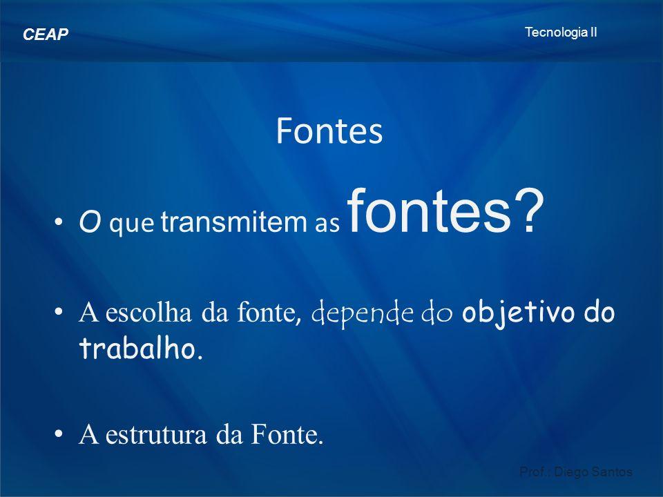 Tecnologia II Prof.: Diego Santos CEAP Fontes O que transmitem as fontes.