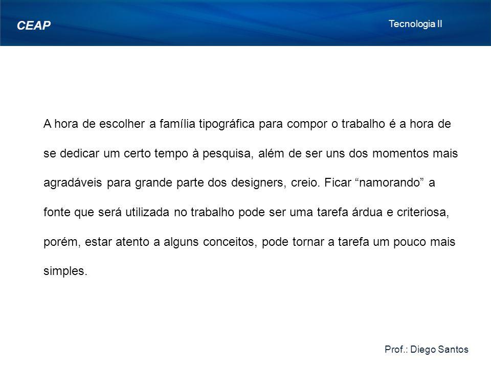 Tecnologia II Prof.: Diego Santos CEAP A hora de escolher a família tipográfica para compor o trabalho é a hora de se dedicar um certo tempo à pesquisa, além de ser uns dos momentos mais agradáveis para grande parte dos designers, creio.