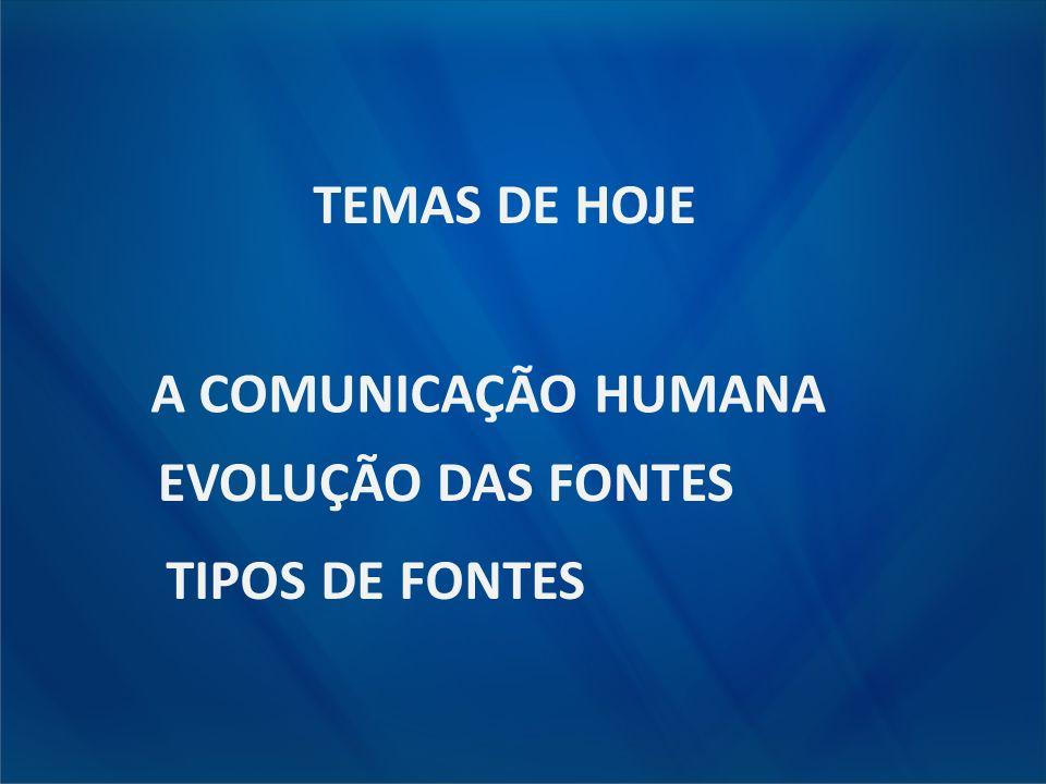 TEMAS DE HOJE EVOLUÇÃO DAS FONTES A COMUNICAÇÃO HUMANA TIPOS DE FONTES