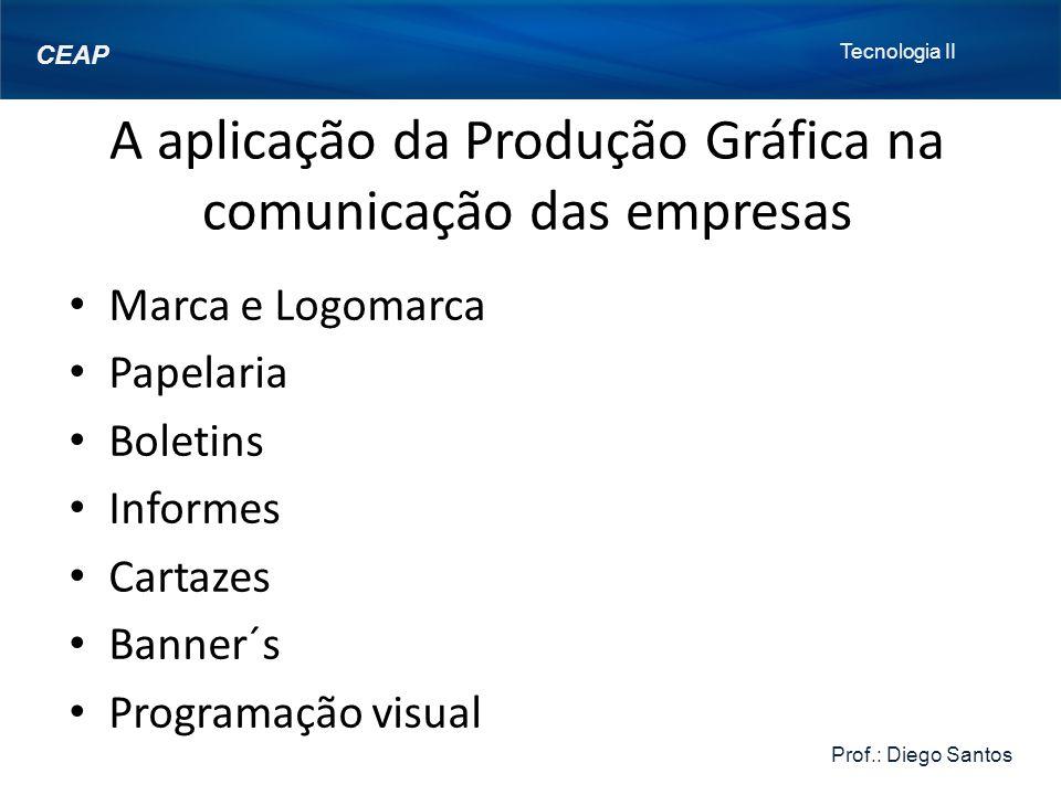 Tecnologia II Prof.: Diego Santos CEAP A aplicação da Produção Gráfica na comunicação das empresas Marca e Logomarca Papelaria Boletins Informes Cartazes Banner´s Programação visual