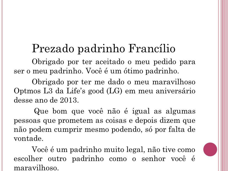 Prezado padrinho Francílio Obrigado por ter aceitado o meu pedido para ser o meu padrinho. Você é um ótimo padrinho. Obrigado por ter me dado o meu ma