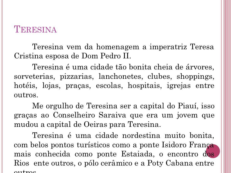 T ERESINA Teresina vem da homenagem a imperatriz Teresa Cristina esposa de Dom Pedro II. Teresina é uma cidade tão bonita cheia de árvores, sorveteria