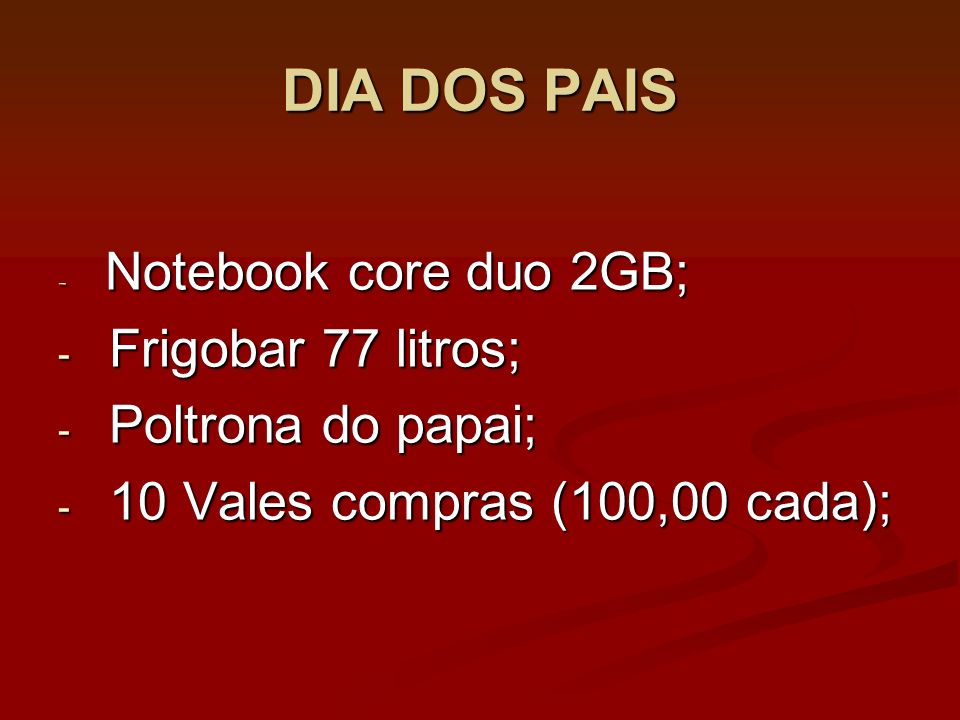 DIA DOS PAIS - Notebook core duo 2GB; - Frigobar 77 litros; - Poltrona do papai; - 10 Vales compras (100,00 cada);