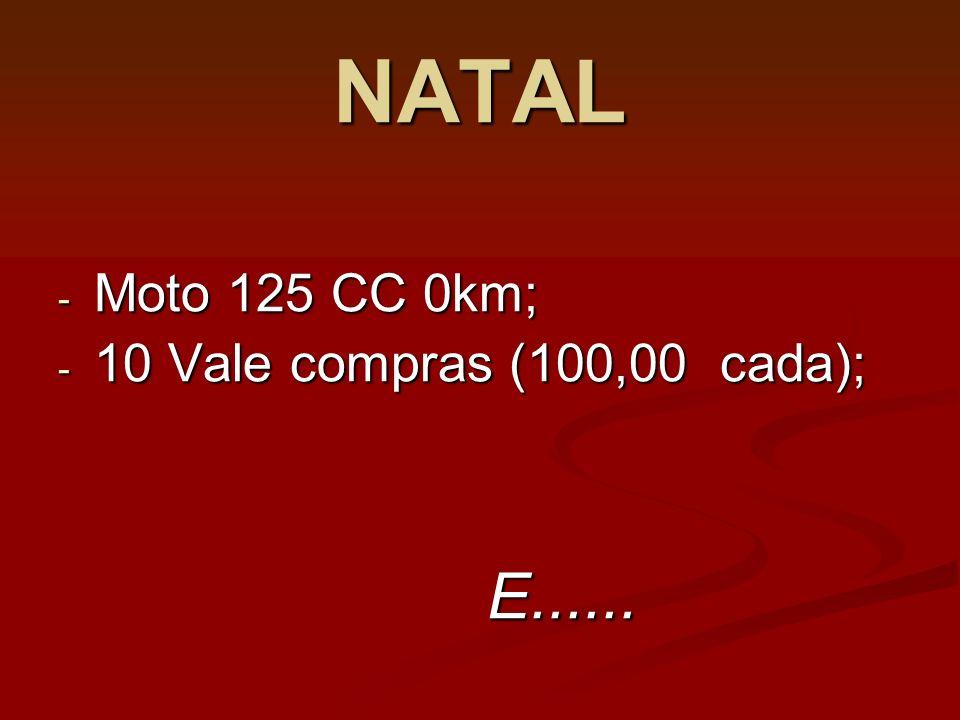 NATAL - Moto 125 CC 0km; - 10 Vale compras (100,00 cada); E...... E......