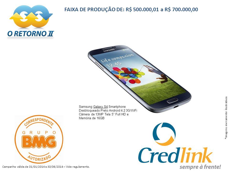 FAIXA DE PRODUÇÃO DE: R$ 500.000,01 a R$ 700.000,00 *Imagens meramente ilustrativas Campanha válida de 01/01/2014 a 30/06/2014 – Vide regulamento.