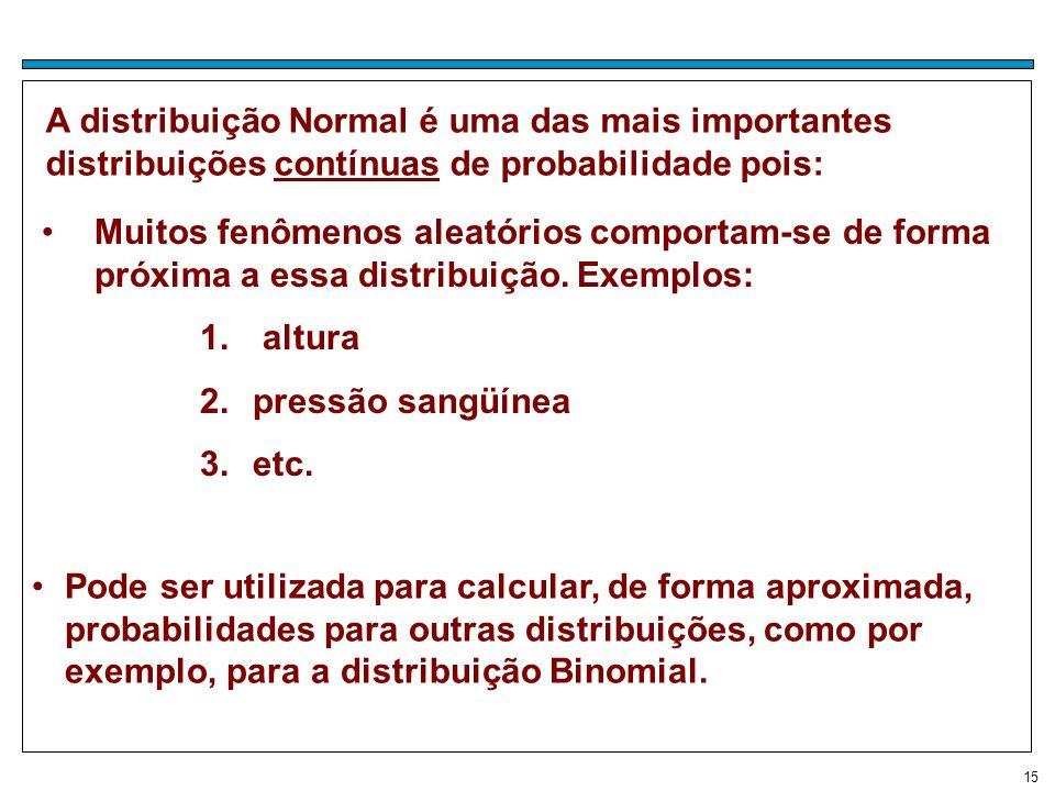 15 A distribuição Normal é uma das mais importantes distribuições contínuas de probabilidade pois: Muitos fenômenos aleatórios comportam-se de forma p