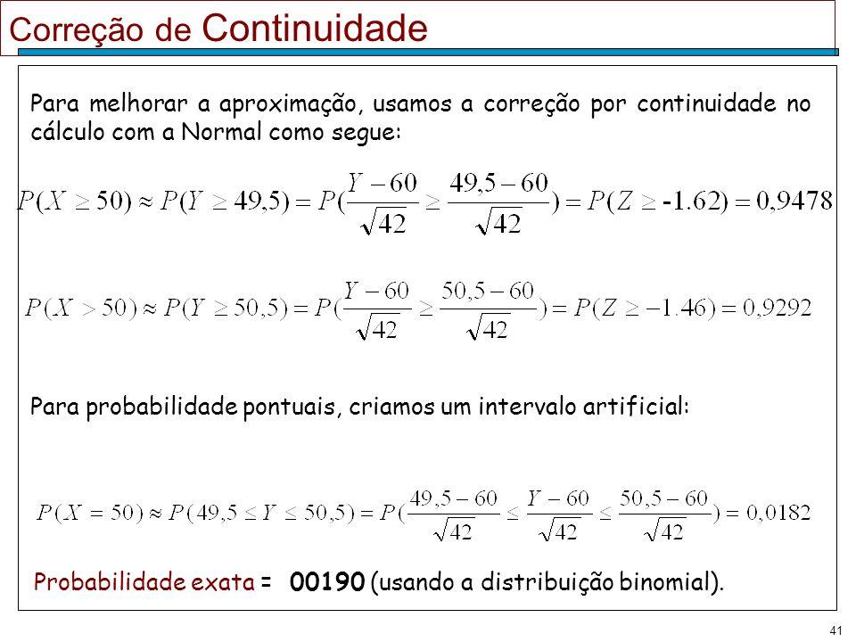 41 Correção de Continuidade Para melhorar a aproximação, usamos a correção por continuidade no cálculo com a Normal como segue: Para probabilidade pon
