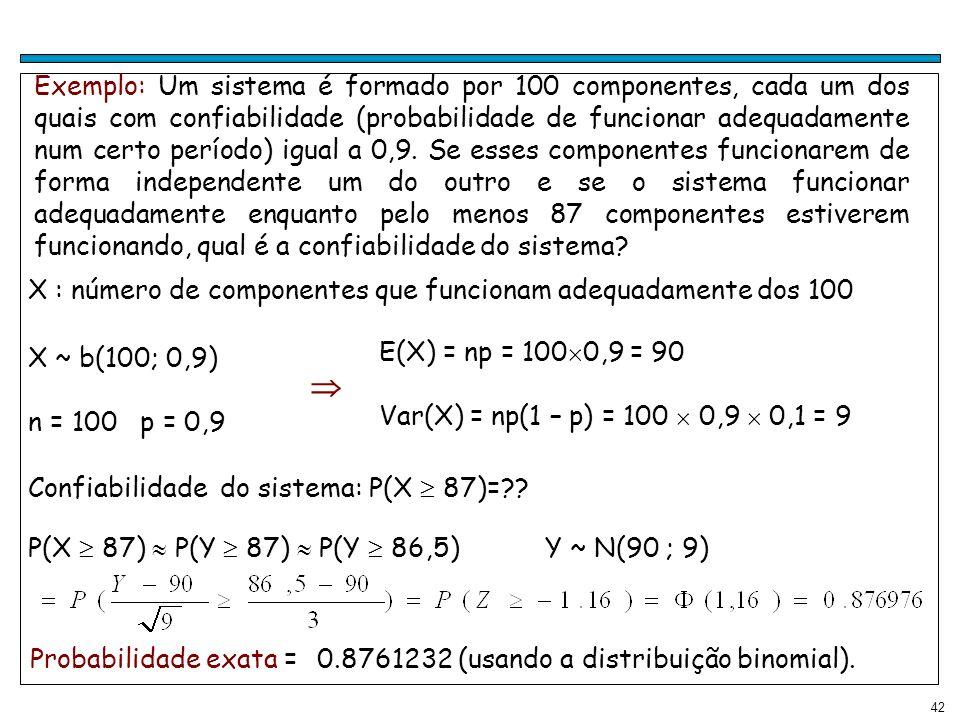 42 Exemplo: Um sistema é formado por 100 componentes, cada um dos quais com confiabilidade (probabilidade de funcionar adequadamente num certo período