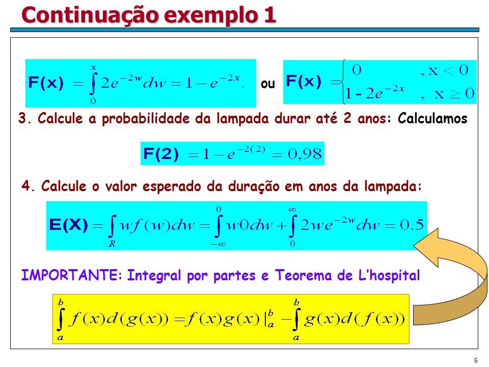6 Continuação exemplo 1 3. Calcule a probabilidade da lampada durar até 2 anos: Calculamos ou 4. Calcule o valor esperado da duração em anos da lampad