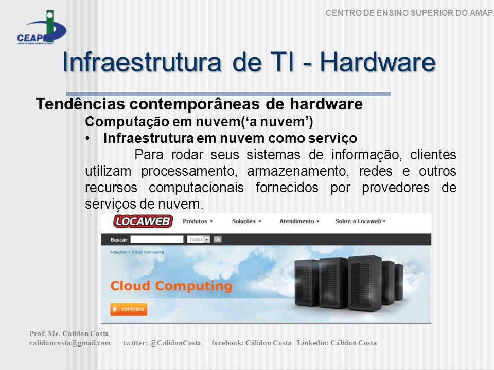 Infraestrutura de TI - Hardware CENTRO DE ENSINO SUPERIOR DO AMAPÁ Tendências contemporâneas de hardware Computação em nuvem(a nuvem) Infraestrutura em nuvem como serviço Para rodar seus sistemas de informação, clientes utilizam processamento, armazenamento, redes e outros recursos computacionais fornecidos por provedores de serviços de nuvem.