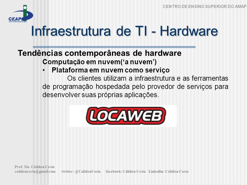 Infraestrutura de TI - Hardware CENTRO DE ENSINO SUPERIOR DO AMAPÁ Tendências contemporâneas de hardware Computação em nuvem(a nuvem) Plataforma em nuvem como serviço Os clientes utilizam a infraestrutura e as ferramentas de programação hospedada pelo provedor de serviços para desenvolver suas próprias aplicações.