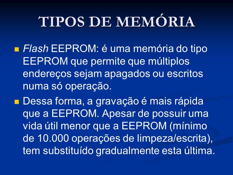 TIPOS DE MEMÓRIA Flash EEPROM: é uma memória do tipo EEPROM que permite que múltiplos endereços sejam apagados ou escritos numa só operação. Dessa for