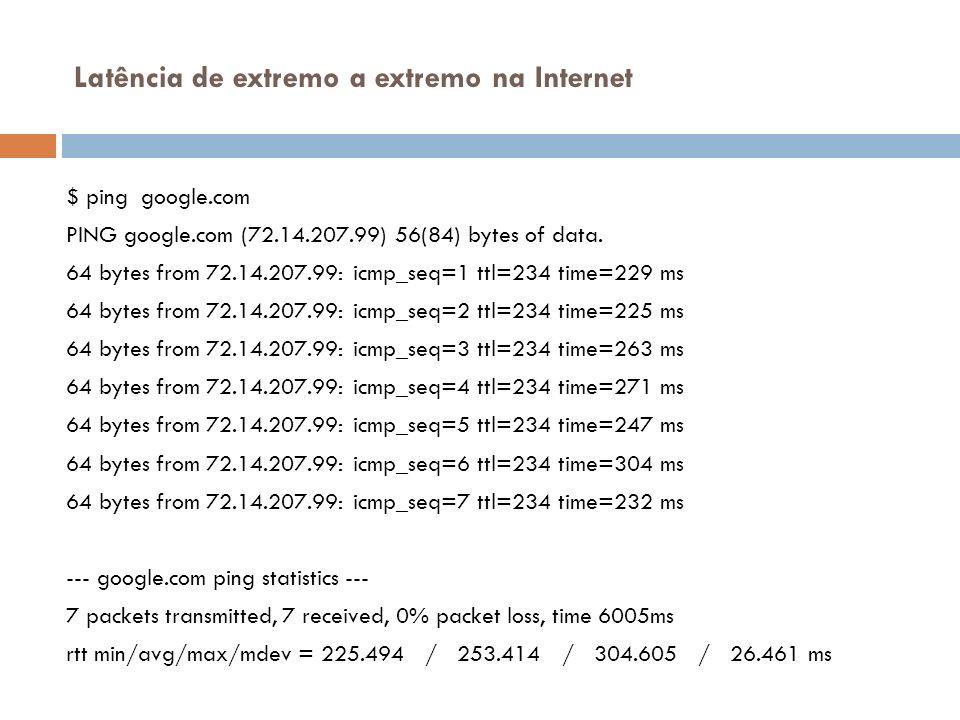Latência de extremo a extremo na Internet $ ping google.com PING google.com (72.14.207.99) 56(84) bytes of data. 64 bytes from 72.14.207.99: icmp_seq=