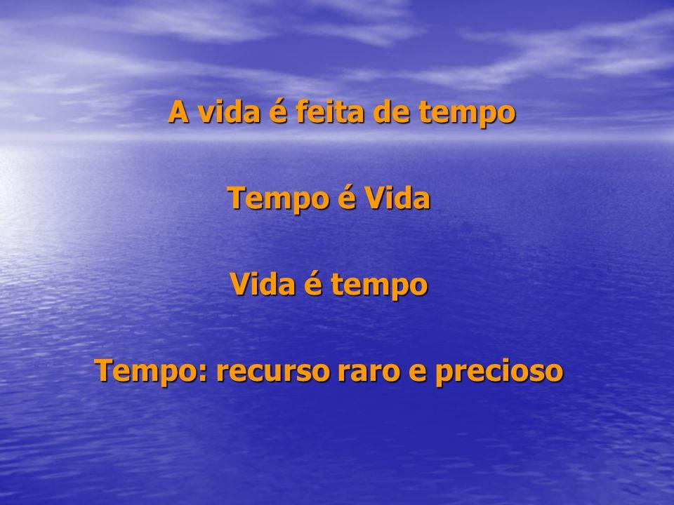 A vida é feita de tempo A vida é feita de tempo Tempo é Vida Vida é tempo Tempo: recurso raro e precioso
