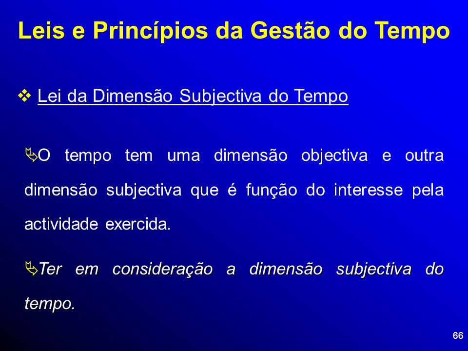 66 Leis e Princípios da Gestão do Tempo Lei da Dimensão Subjectiva do Tempo O tempo tem uma dimensão objectiva e outra dimensão subjectiva que é funçã