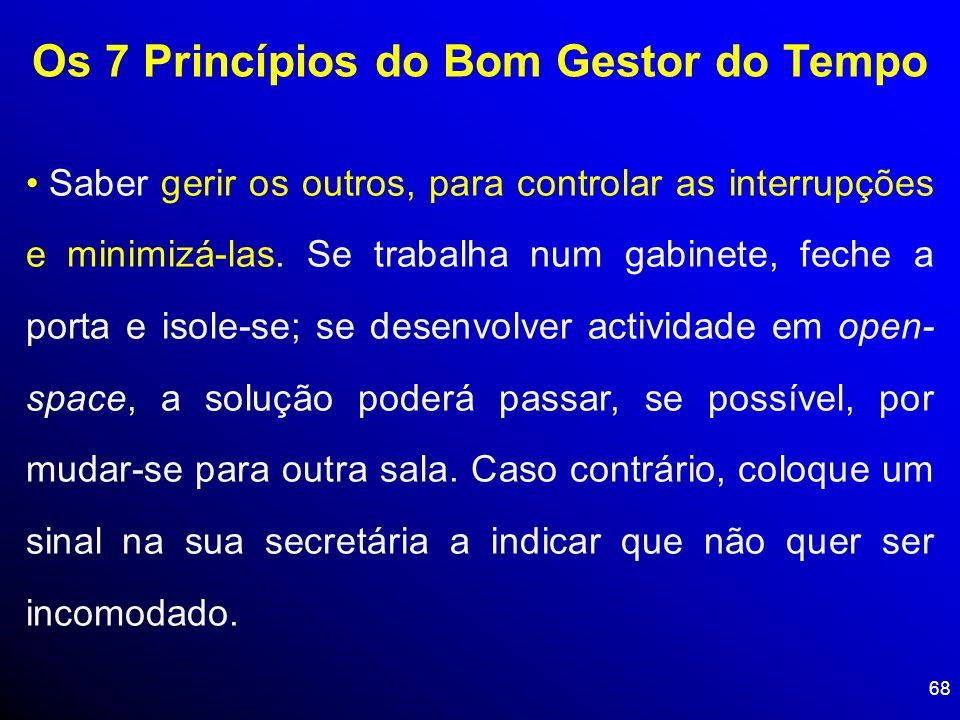 68 Os 7 Princípios do Bom Gestor do Tempo Saber gerir os outros, para controlar as interrupções e minimizá-las. Se trabalha num gabinete, feche a port