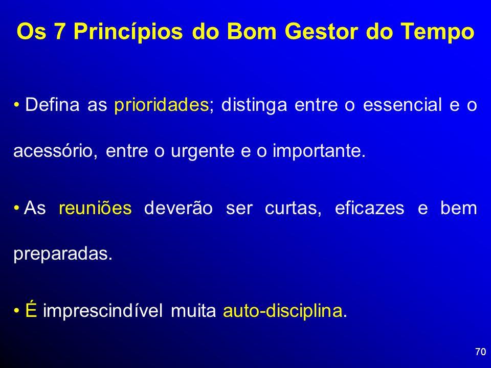 70 Os 7 Princípios do Bom Gestor do Tempo Defina as prioridades; distinga entre o essencial e o acessório, entre o urgente e o importante. As reuniões