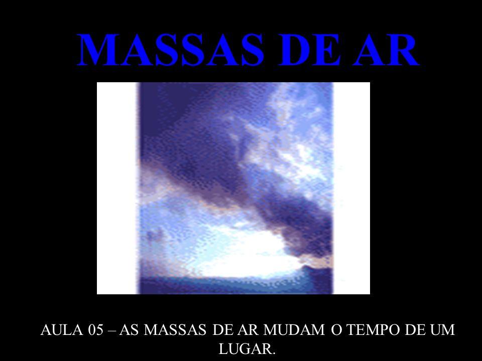 MASSAS DE AR AULA 05 – AS MASSAS DE AR MUDAM O TEMPO DE UM LUGAR.