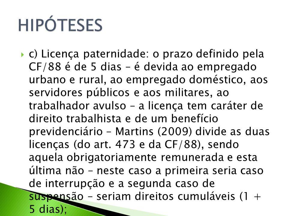 c) Licença paternidade: o prazo definido pela CF/88 é de 5 dias – é devida ao empregado urbano e rural, ao empregado doméstico, aos servidores públicos e aos militares, ao trabalhador avulso – a licença tem caráter de direito trabalhista e de um benefício previdenciário – Martins (2009) divide as duas licenças (do art.