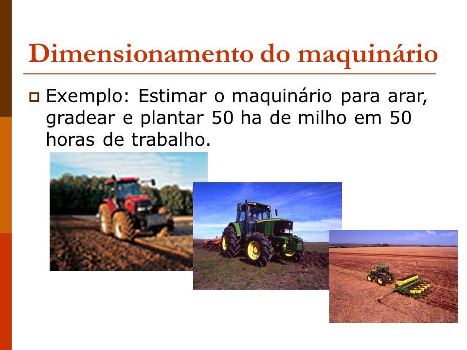 Dimensionamento do maquinário Exemplo: Estimar o maquinário para arar, gradear e plantar 50 ha de milho em 50 horas de trabalho.