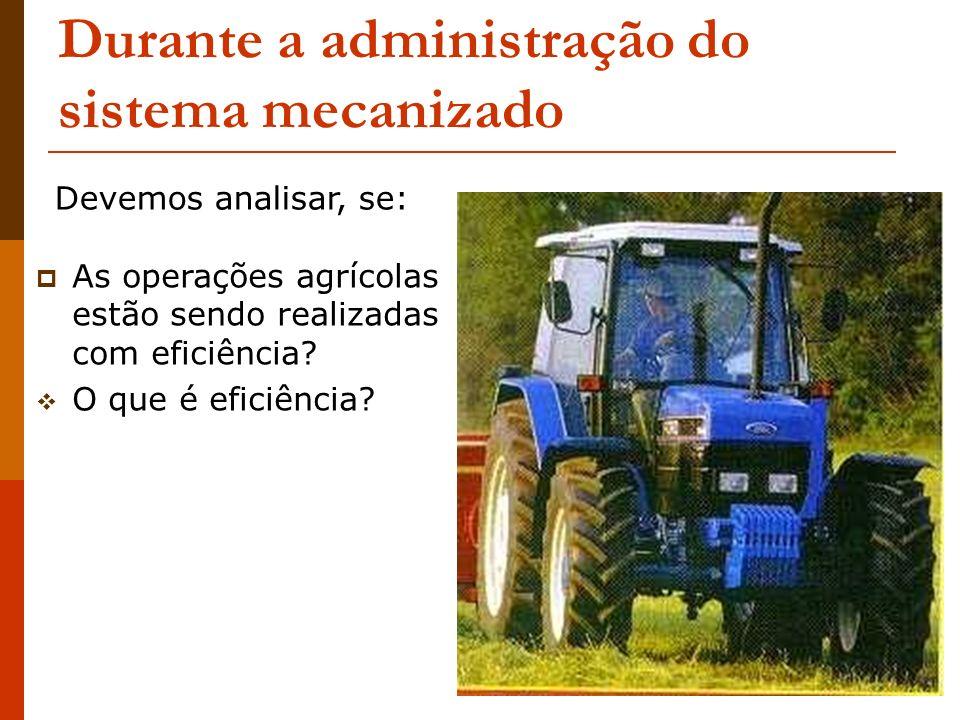 Durante a administração do sistema mecanizado As operações agrícolas estão sendo realizadas com eficiência? O que é eficiência? Devemos analisar, se: