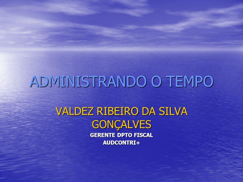 ADMINISTRANDO O TEMPO VALDEZ RIBEIRO DA SILVA GONÇALVES GERENTE DPTO FISCAL AUDCONTRI+
