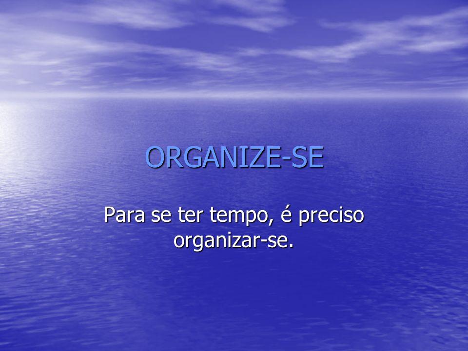 ORGANIZE-SE Para se ter tempo, é preciso organizar-se.