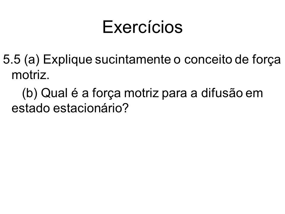 Exercícios 5.5 (a) Explique sucintamente o conceito de força motriz. (b) Qual é a força motriz para a difusão em estado estacionário?