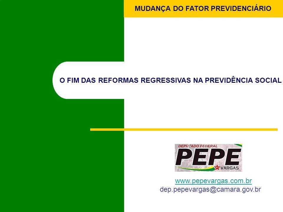 MUDANÇA DO FATOR PREVIDENCIÁRIO O FIM DAS REFORMAS REGRESSIVAS NA PREVIDÊNCIA SOCIAL www.pepevargas.com.br dep.pepevargas@camara.gov.br