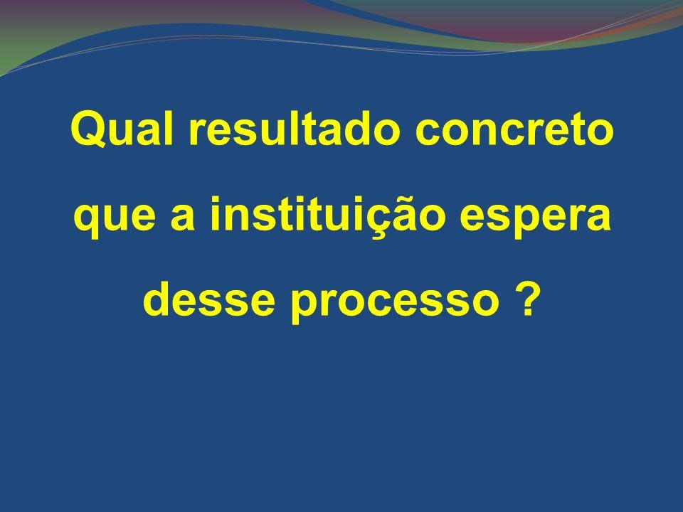 Qual resultado concreto que a instituição espera desse processo ?