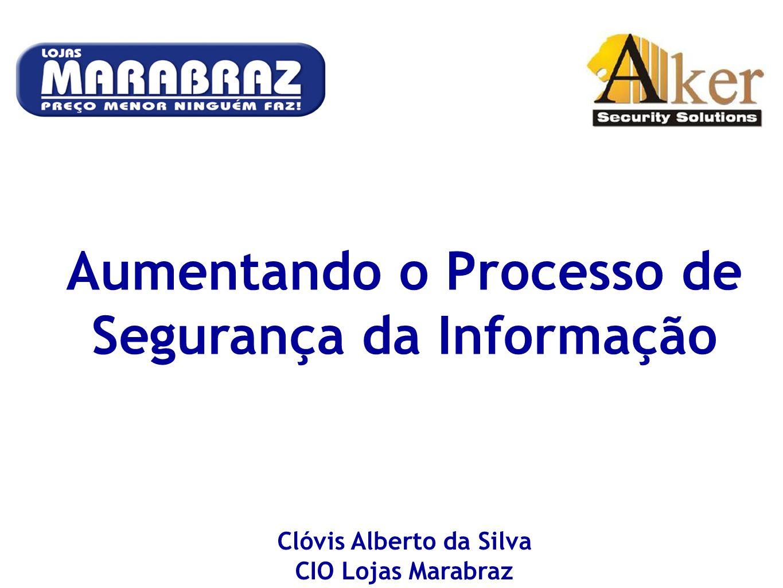 Aumentando o Processo de Segurança da Informação Clóvis Alberto da Silva CIO Lojas Marabraz