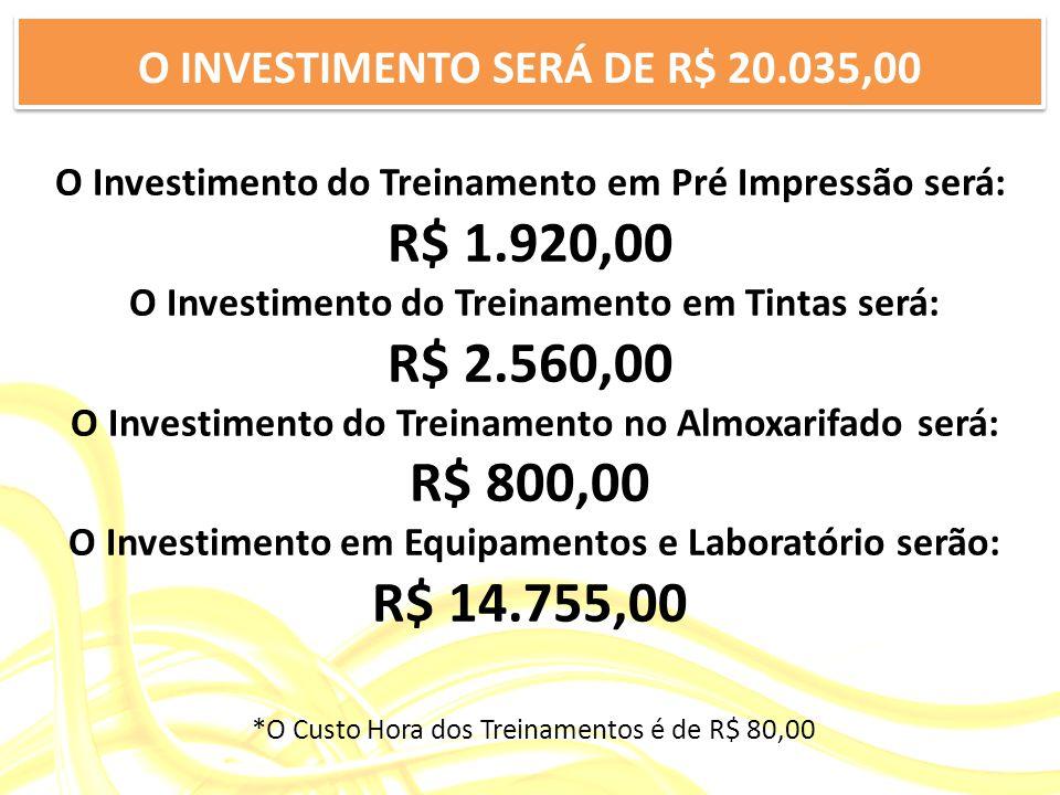 O Investimento do Treinamento em Pré Impressão será: R$ 1.920,00 O Investimento do Treinamento em Tintas será: R$ 2.560,00 O Investimento do Treinamento no Almoxarifado será: R$ 800,00 O Investimento em Equipamentos e Laboratório serão: R$ 14.755,00 *O Custo Hora dos Treinamentos é de R$ 80,00 O INVESTIMENTO SERÁ DE R$ 20.035,00