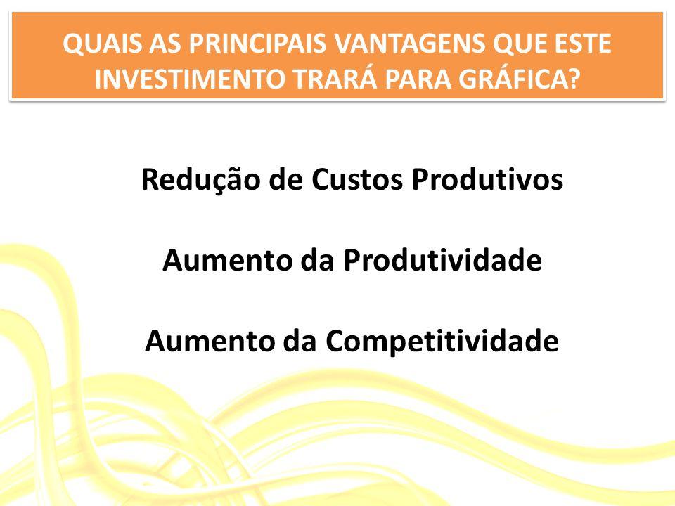 Redução de Custos Produtivos Aumento da Produtividade Aumento da Competitividade QUAIS AS PRINCIPAIS VANTAGENS QUE ESTE INVESTIMENTO TRARÁ PARA GRÁFIC