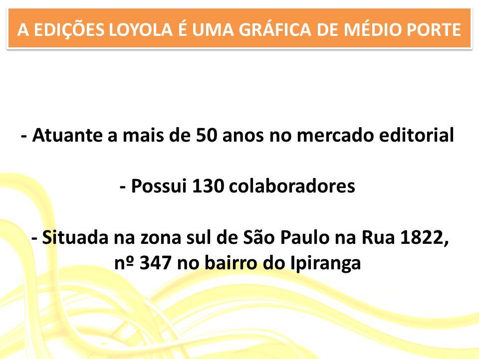 - Atuante a mais de 50 anos no mercado editorial - Possui 130 colaboradores - Situada na zona sul de São Paulo na Rua 1822, nº 347 no bairro do Ipiranga A EDIÇÕES LOYOLA É UMA GRÁFICA DE MÉDIO PORTE