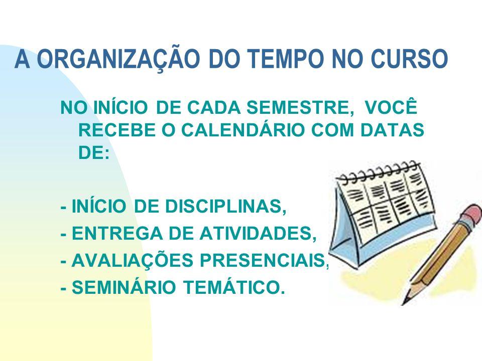 A ORGANIZAÇÃO DO TEMPO NO CURSO NO INÍCIO DE CADA SEMESTRE, VOCÊ RECEBE O CALENDÁRIO COM DATAS DE: - INÍCIO DE DISCIPLINAS, - ENTREGA DE ATIVIDADES, -