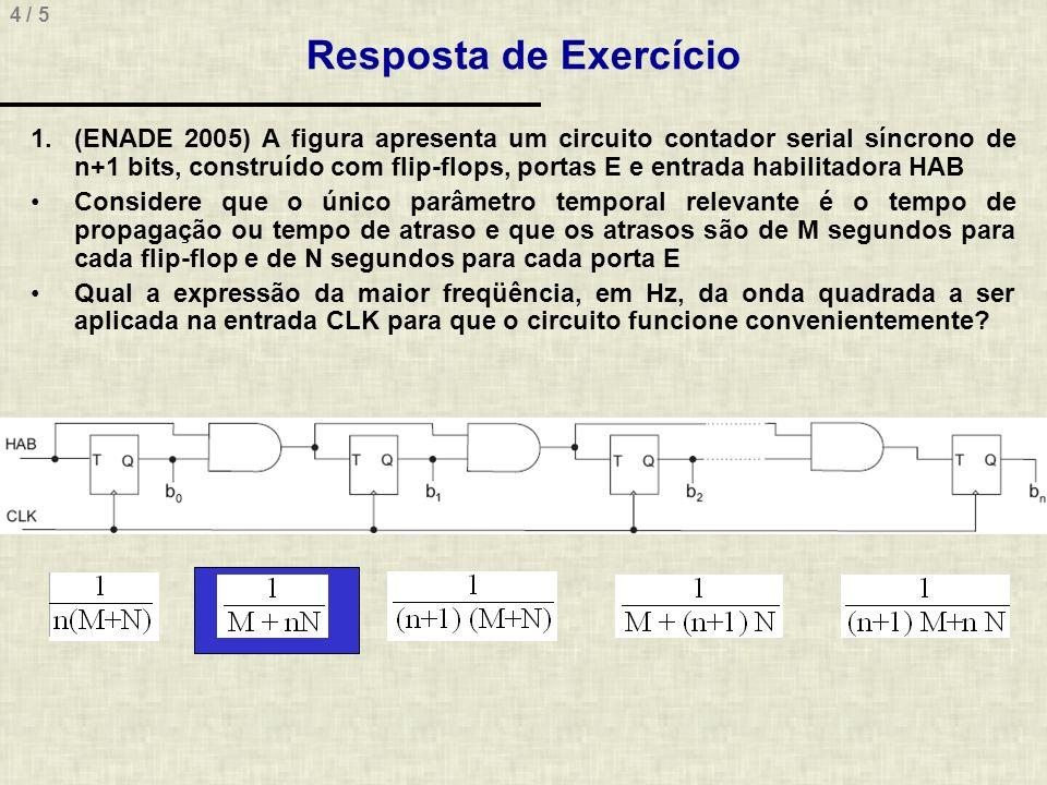4 / 5 Resposta de Exercício 1.(ENADE 2005) A figura apresenta um circuito contador serial síncrono de n+1 bits, construído com flip-flops, portas E e