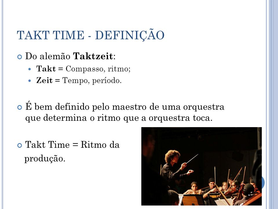 TAKT TIME - DEFINIÇÃO Do alemão Taktzeit : Takt = Compasso, ritmo; Zeit = Tempo, período. É bem definido pelo maestro de uma orquestra que determina o