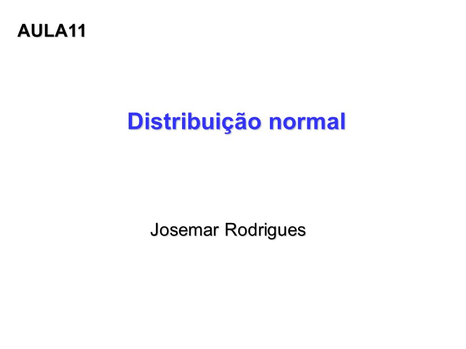Distribuição normal Josemar Rodrigues Josemar Rodrigues AULA11