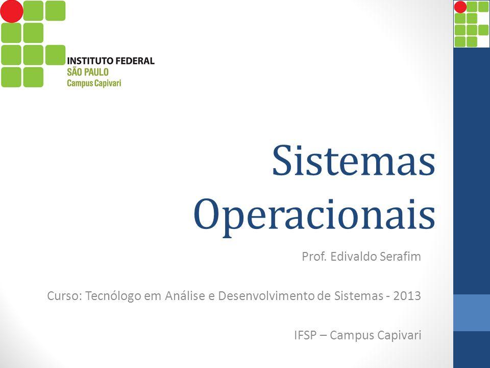 Sistemas Operacionais Prof. Edivaldo Serafim Curso: Tecnólogo em Análise e Desenvolvimento de Sistemas - 2013 IFSP – Campus Capivari