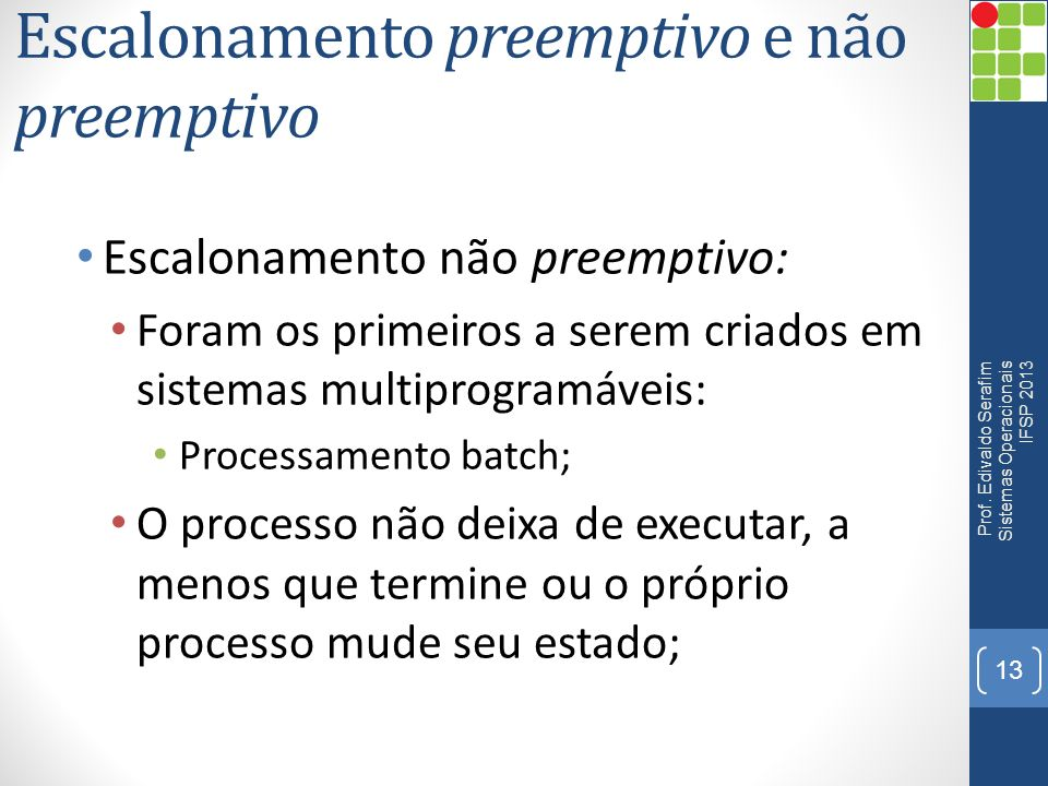 Escalonamento preemptivo e não preemptivo Escalonamento não preemptivo: Foram os primeiros a serem criados em sistemas multiprogramáveis: Processament
