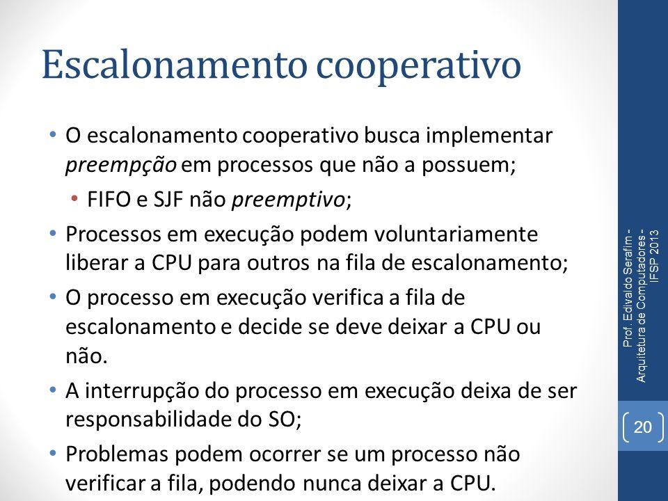 Escalonamento cooperativo O escalonamento cooperativo busca implementar preempção em processos que não a possuem; FIFO e SJF não preemptivo; Processos