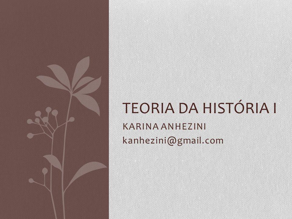 KARINA ANHEZINI kanhezini@gmail.com TEORIA DA HISTÓRIA I