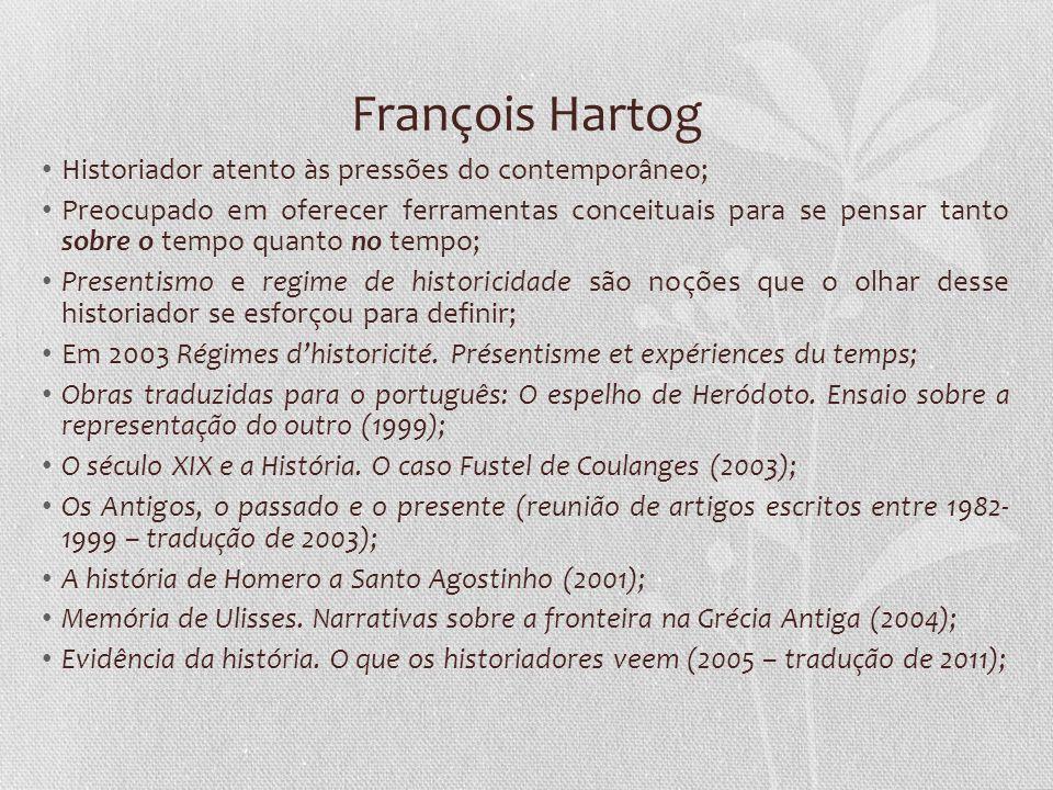 François Hartog Historiador atento às pressões do contemporâneo; Preocupado em oferecer ferramentas conceituais para se pensar tanto sobre o tempo qua